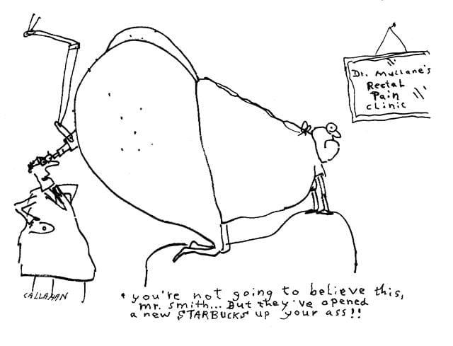 Viñeta de John Callahan, 1951-2010. Un doctor mira dentro del culo muy gordo de un paciente y le dice que tiene dentro un Starbucks